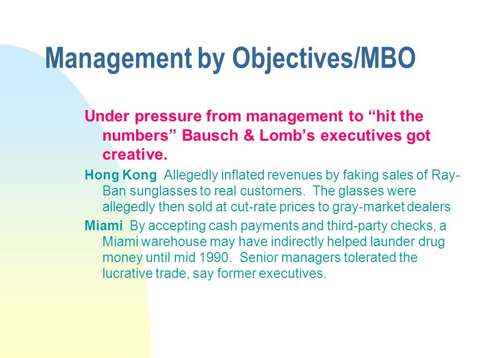 Management by Objectives/MBO Under pressure from management to hit the numbers Bausch & Lombs executives got creative. Hong Kong Allegedly inflated re