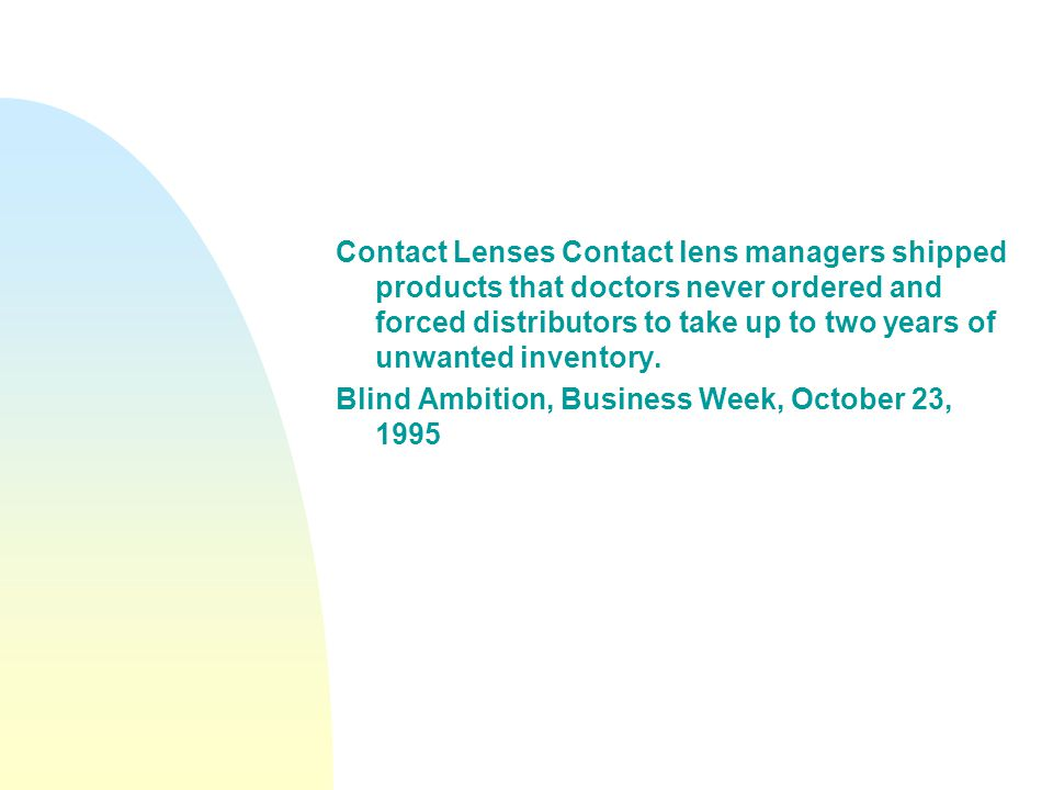 Contact Lenses Contact lens managers shipped products that doctors never ordered and forced distributors to take up to two years of unwanted inventory.