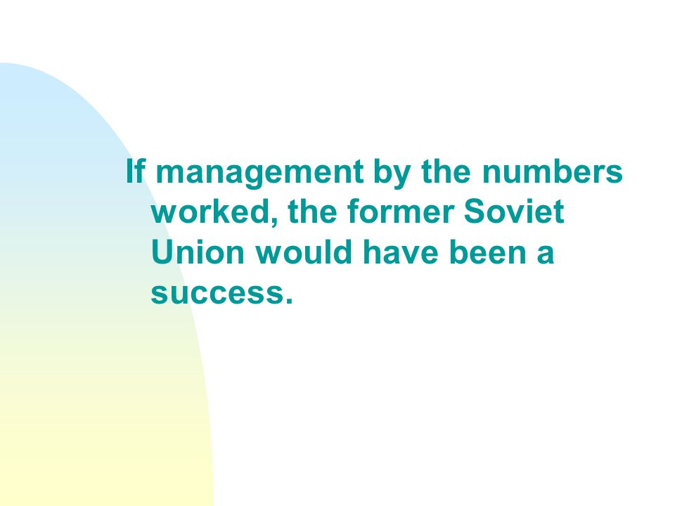 If management by the numbers worked, the former Soviet Union would have been a success.