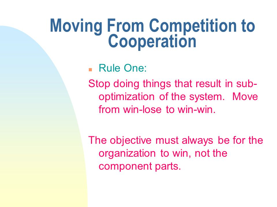 Moving From Competition to Cooperation n Rule One: Stop doing things that result in sub- optimization of the system.