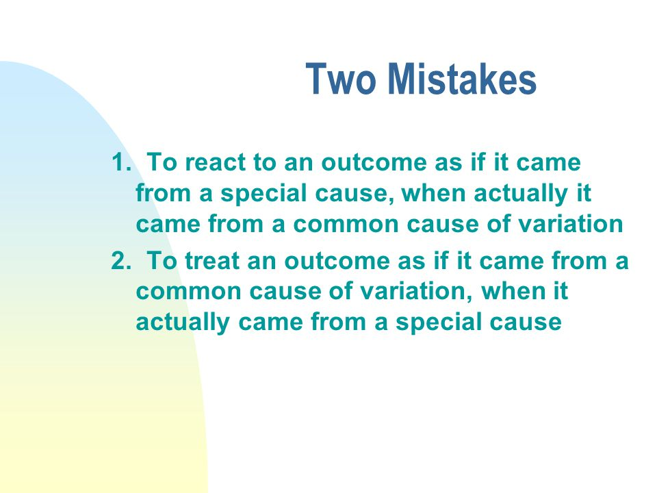 Two Mistakes 1. To react to an outcome as if it came from a special cause, when actually it came from a common cause of variation 2. To treat an outco