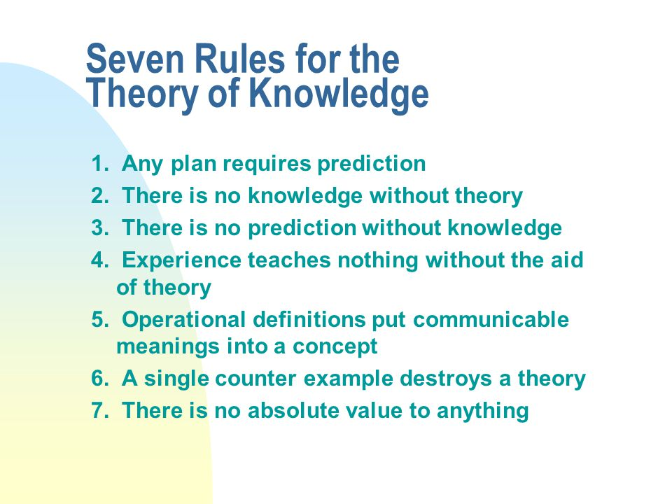 Seven Rules for the Theory of Knowledge 1. Any plan requires prediction 2.