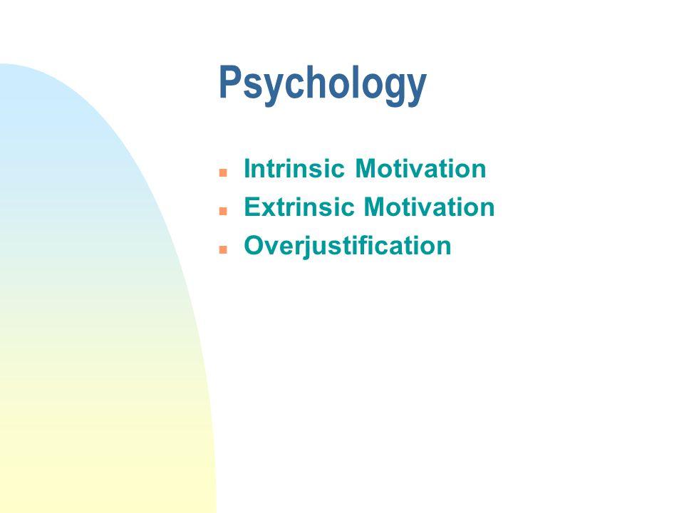 Psychology n Intrinsic Motivation n Extrinsic Motivation n Overjustification