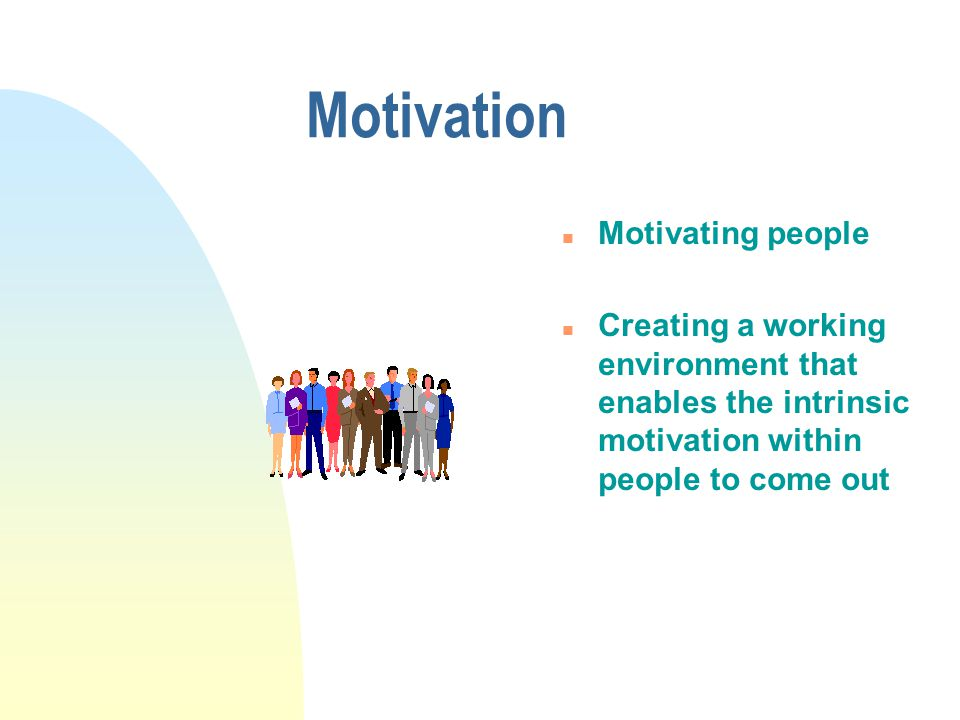 Motivation n Motivating people n Creating a working environment that enables the intrinsic motivation within people to come out