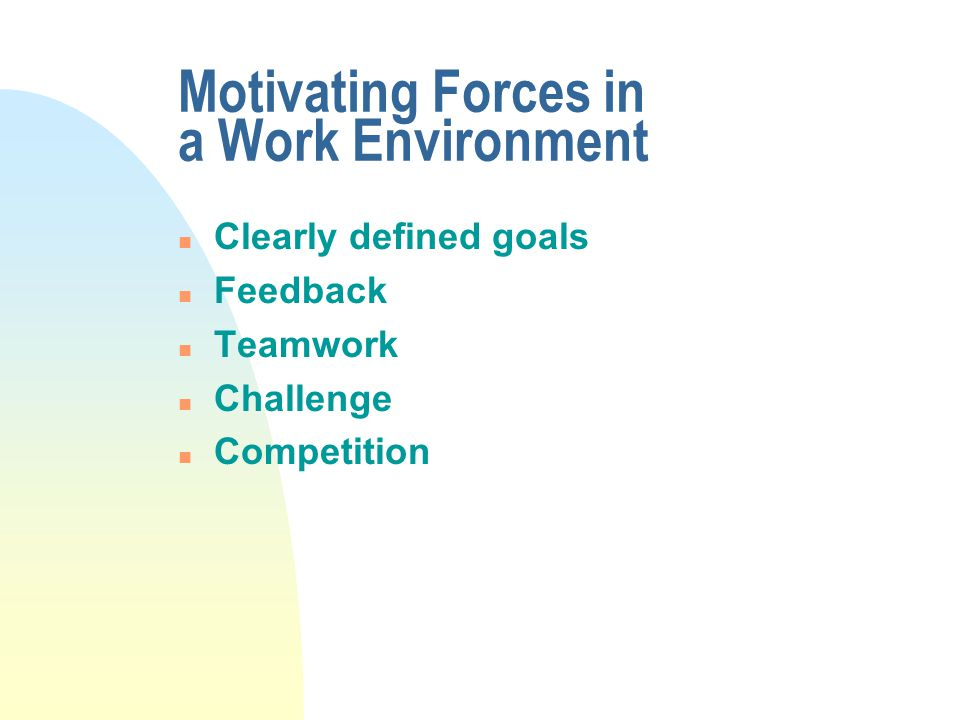 Motivating Forces in a Work Environment n Clearly defined goals n Feedback n Teamwork n Challenge n Competition