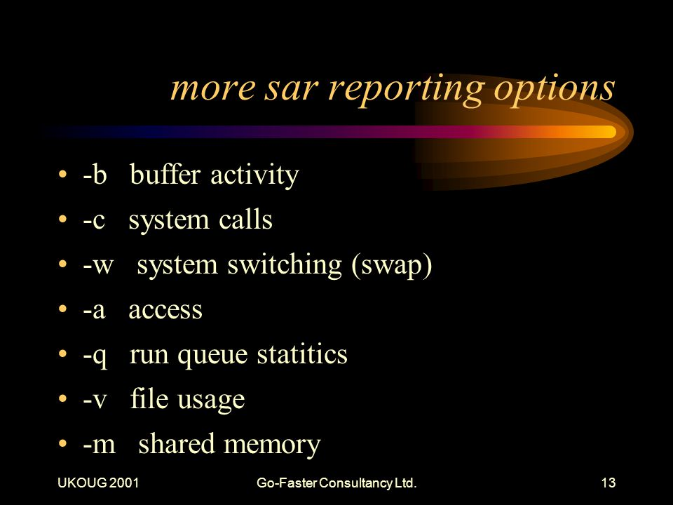 UKOUG 2001Go-Faster Consultancy Ltd.13 more sar reporting options -b buffer activity -c system calls -w system switching (swap) -a access -q run queue