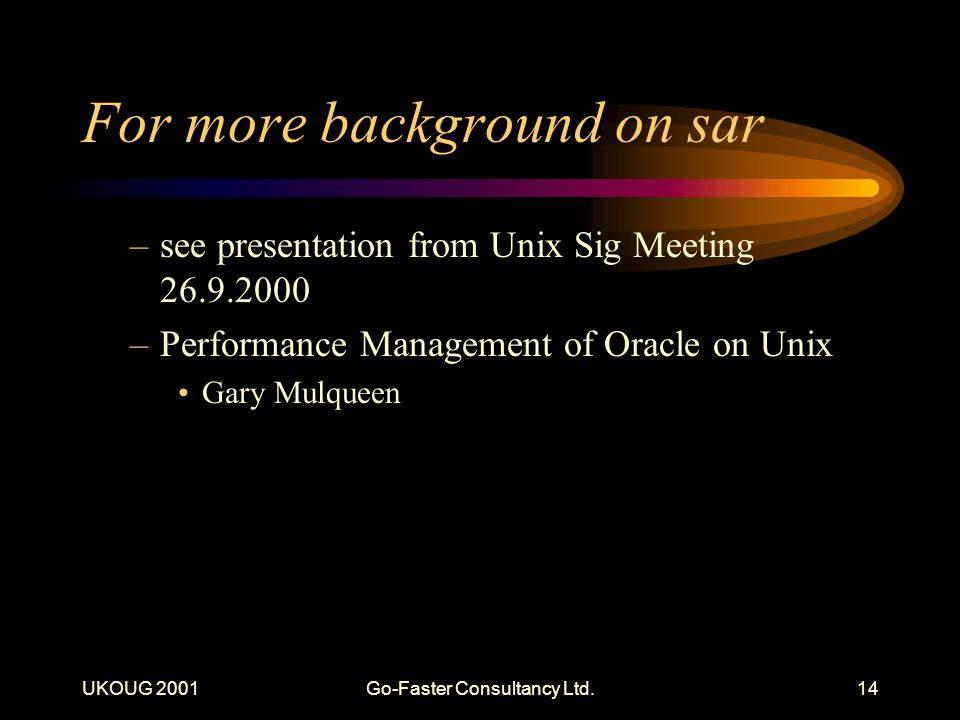 UKOUG 2001Go-Faster Consultancy Ltd.14 For more background on sar –see presentation from Unix Sig Meeting 26.9.2000 –Performance Management of Oracle