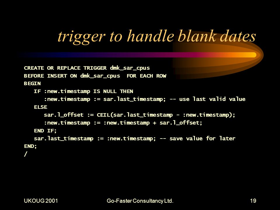 UKOUG 2001Go-Faster Consultancy Ltd.19 trigger to handle blank dates CREATE OR REPLACE TRIGGER dmk_sar_cpus BEFORE INSERT ON dmk_sar_cpus FOR EACH ROW