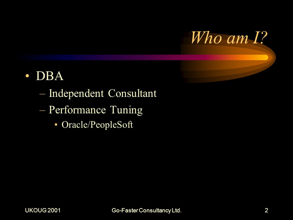 UKOUG 2001Go-Faster Consultancy Ltd.2 Who am I? DBA –Independent Consultant –Performance Tuning Oracle/PeopleSoft