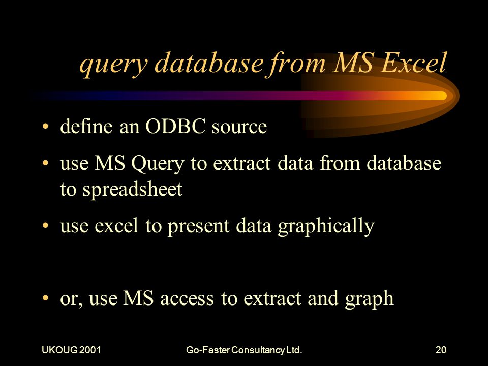 UKOUG 2001Go-Faster Consultancy Ltd.20 query database from MS Excel define an ODBC source use MS Query to extract data from database to spreadsheet us