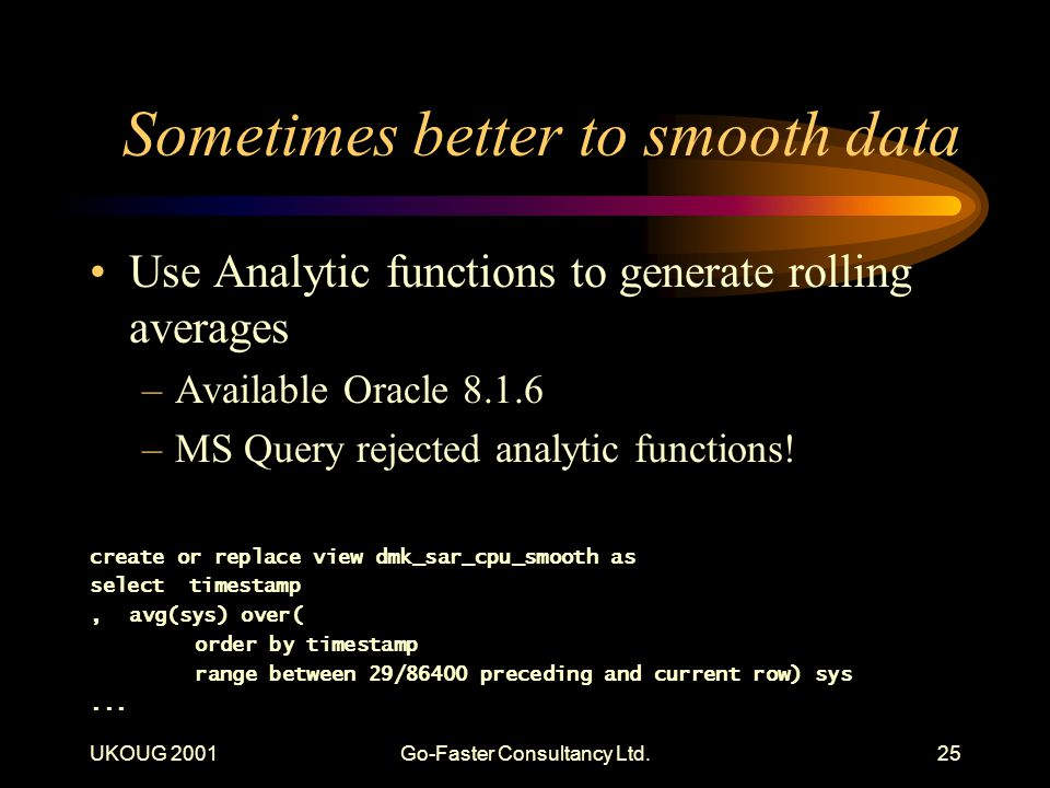 UKOUG 2001Go-Faster Consultancy Ltd.25 Sometimes better to smooth data Use Analytic functions to generate rolling averages –Available Oracle 8.1.6 –MS