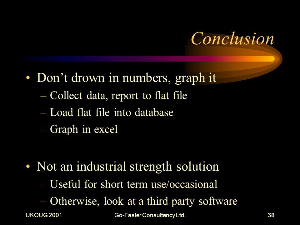 UKOUG 2001Go-Faster Consultancy Ltd.38 Conclusion Dont drown in numbers, graph it –Collect data, report to flat file –Load flat file into database –Gr