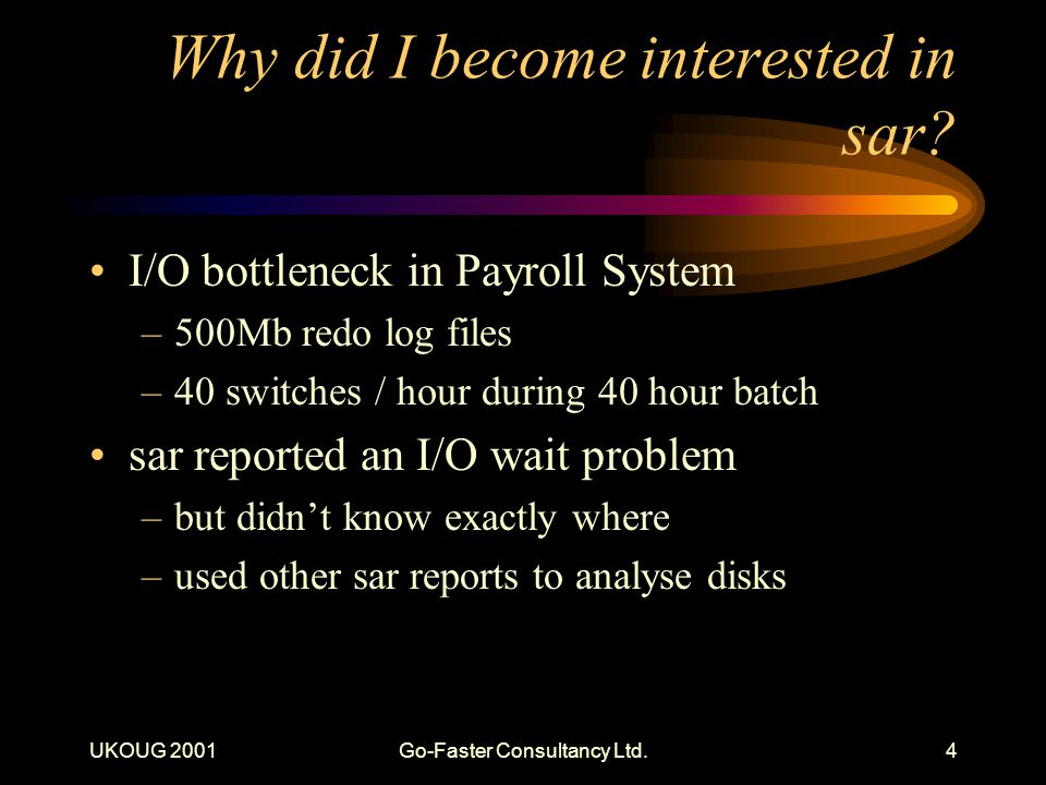 UKOUG 2001Go-Faster Consultancy Ltd.4 Why did I become interested in sar? I/O bottleneck in Payroll System –500Mb redo log files –40 switches / hour d