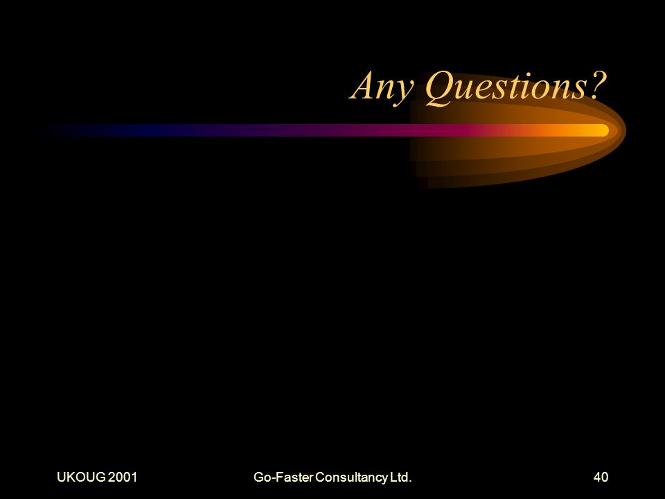 UKOUG 2001Go-Faster Consultancy Ltd.40 Any Questions?