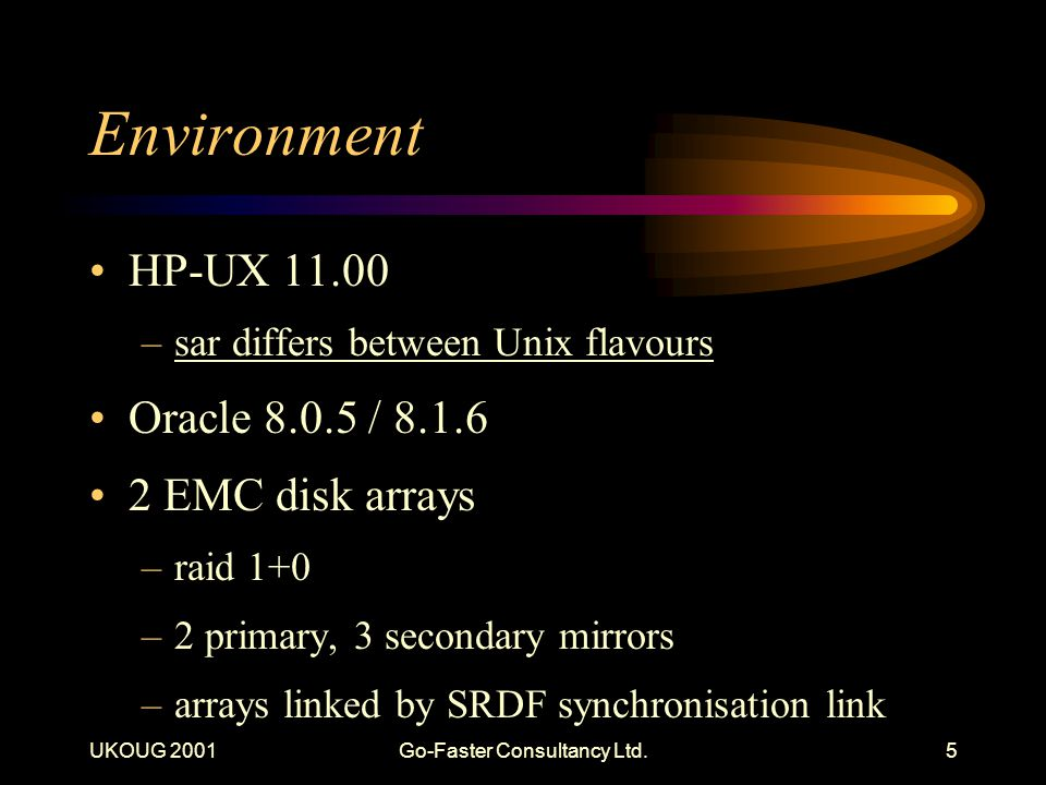 UKOUG 2001Go-Faster Consultancy Ltd.5 Environment HP-UX 11.00 –sar differs between Unix flavours Oracle 8.0.5 / 8.1.6 2 EMC disk arrays –raid 1+0 –2 p