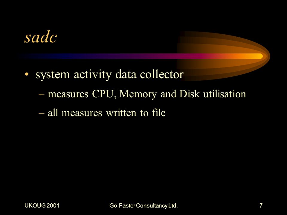 UKOUG 2001Go-Faster Consultancy Ltd.7 sadc system activity data collector –measures CPU, Memory and Disk utilisation –all measures written to file