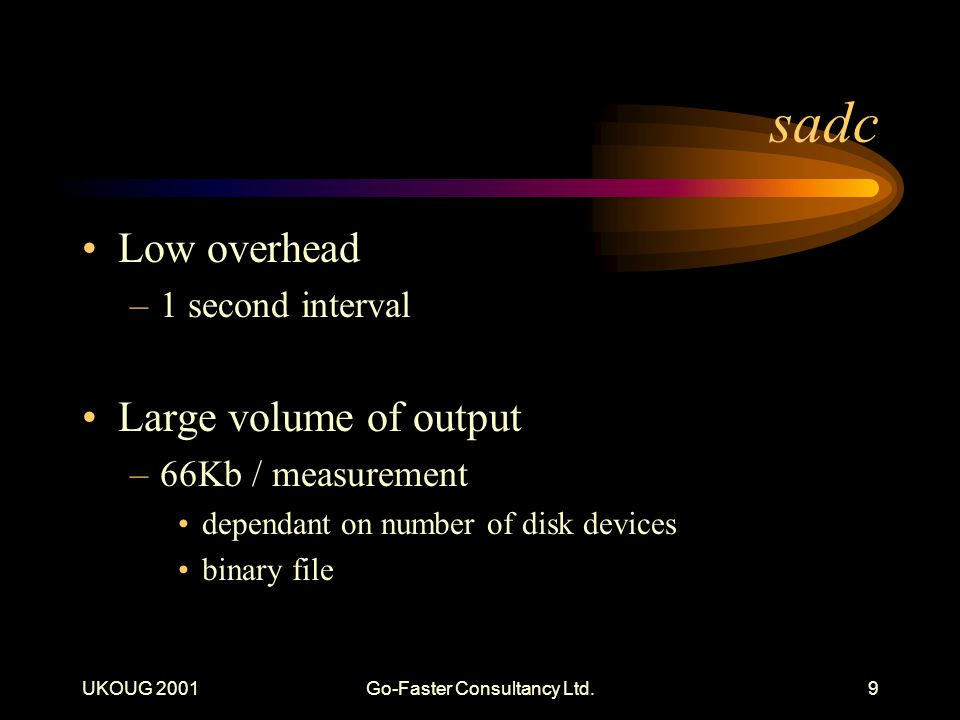 UKOUG 2001Go-Faster Consultancy Ltd.9 sadc Low overhead –1 second interval Large volume of output –66Kb / measurement dependant on number of disk devices binary file