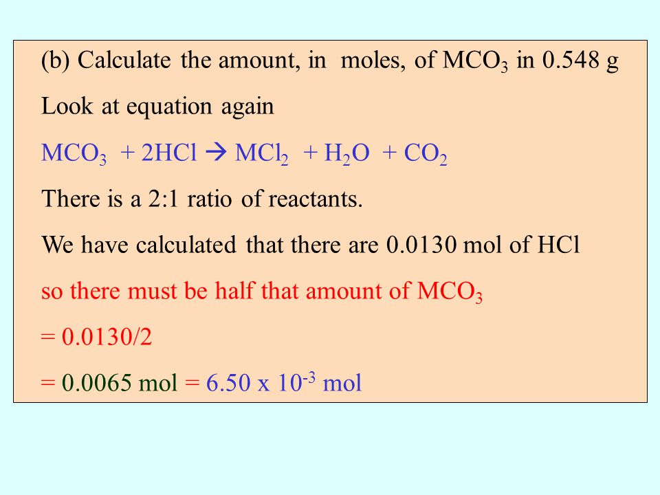 (b) Calculate the amount, in moles, of MCO 3 in 0.548 g Look at equation again MCO 3 + 2HCl MCl 2 + H 2 O + CO 2 There is a 2:1 ratio of reactants. We