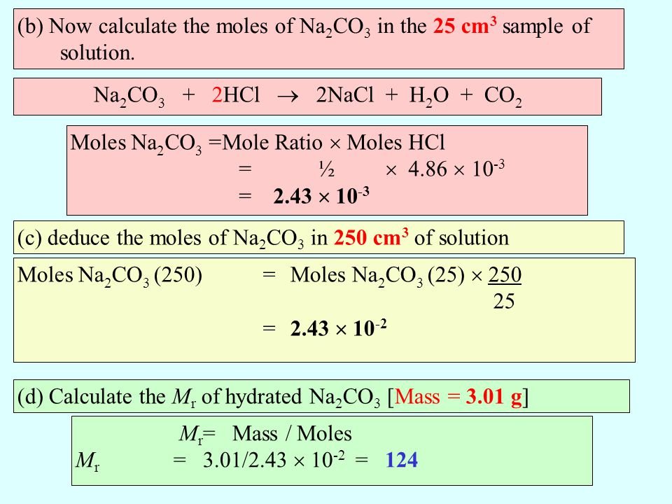 (b) Now calculate the moles of Na 2 CO 3 in the 25 cm 3 sample of solution. Na 2 CO 3 + 2HCl 2NaCl + H 2 O + CO 2 Moles Na 2 CO 3 =Mole Ratio Moles HC