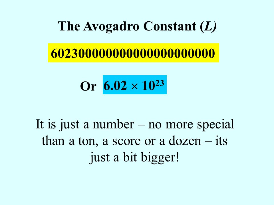 602300000000000000000000 The Avogadro Constant (L) 6.02 10 23 Or It is just a number – no more special than a ton, a score or a dozen – its just a bit