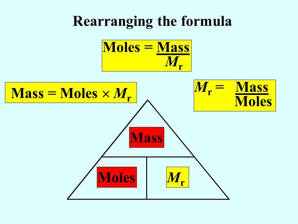 Mass = Moles M r Mass M r = Mass Moles Rearranging the formula Moles = Mass M r MolesMrMr Mass MolesMrMr Mass MolesMrMr