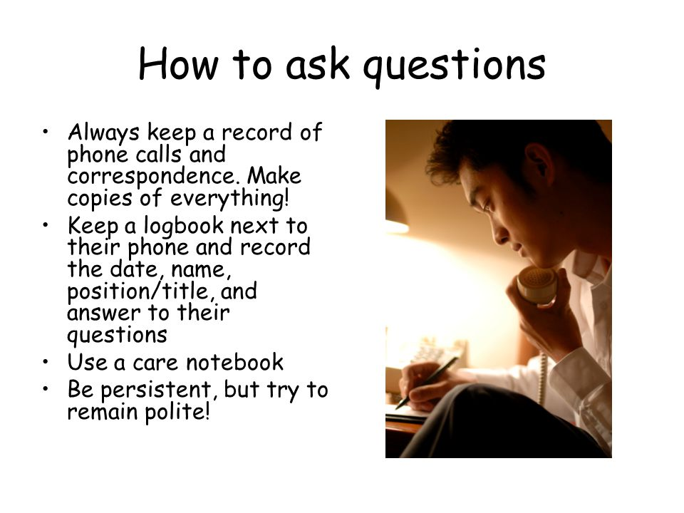 How to ask questions Always keep a record of phone calls and correspondence. Make copies of everything! Keep a logbook next to their phone and record
