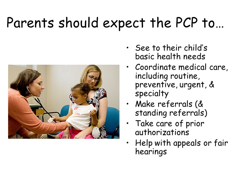 Parents should expect the PCP to… See to their childs basic health needs Coordinate medical care, including routine, preventive, urgent, & specialty M