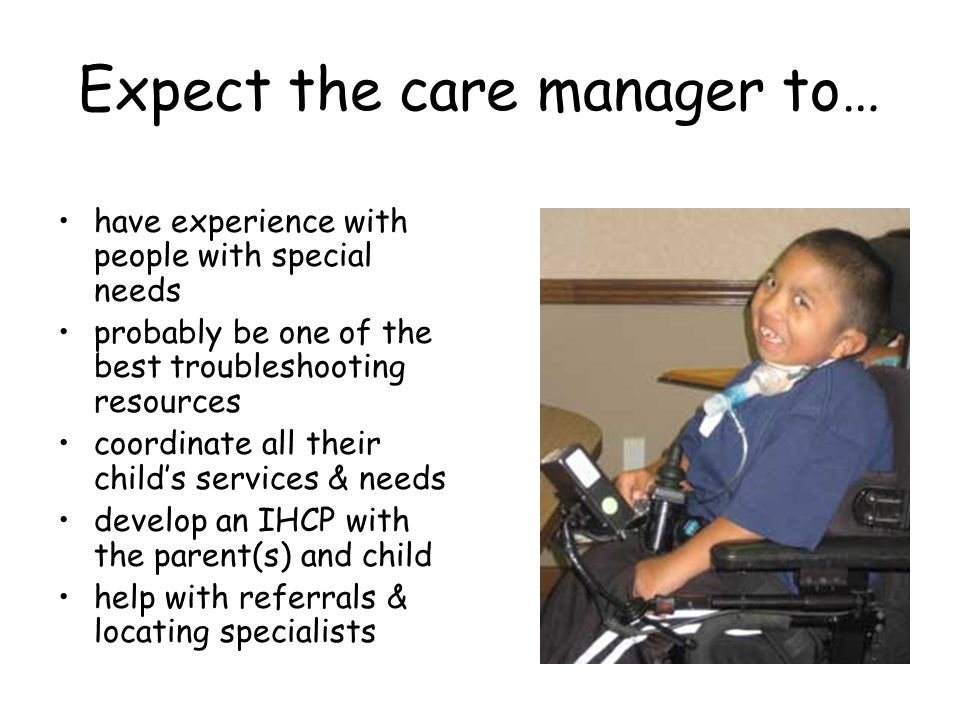 Expect the care manager to… have experience with people with special needs probably be one of the best troubleshooting resources coordinate all their