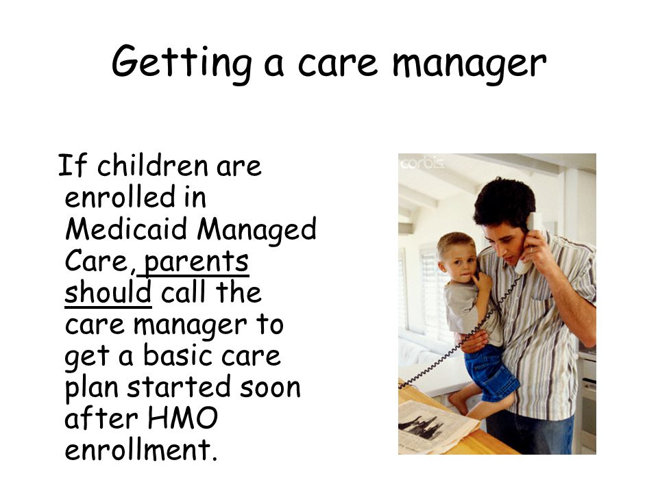 Getting a care manager If children are enrolled in Medicaid Managed Care, parents should call the care manager to get a basic care plan started soon after HMO enrollment.