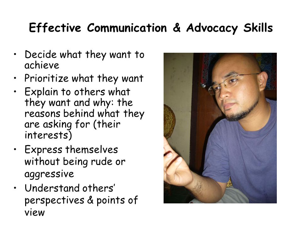 Effective Communication & Advocacy Skills Decide what they want to achieve Prioritize what they want Explain to others what they want and why: the reasons behind what they are asking for (their interests) Express themselves without being rude or aggressive Understand others perspectives & points of view