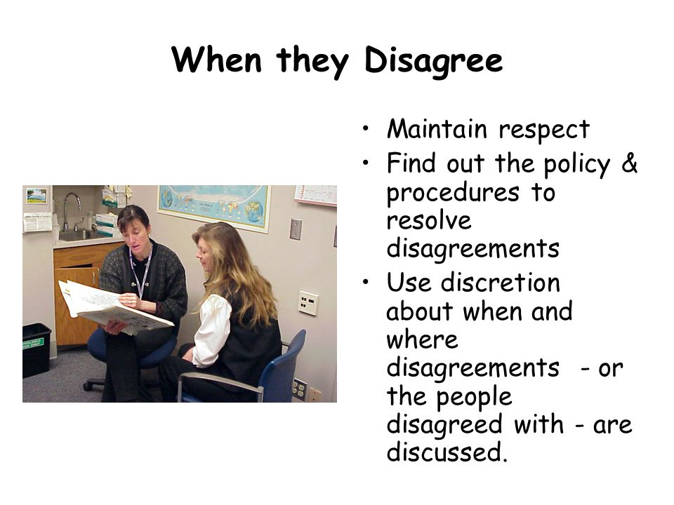 When they Disagree Maintain respect Find out the policy & procedures to resolve disagreements Use discretion about when and where disagreements - or the people disagreed with - are discussed.