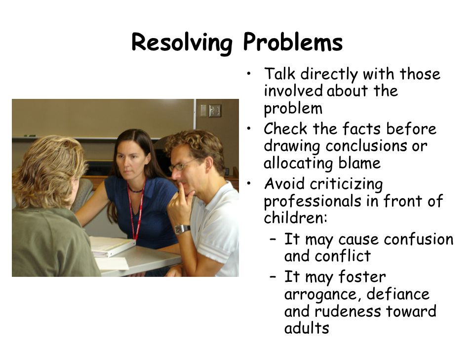 Resolving Problems Talk directly with those involved about the problem Check the facts before drawing conclusions or allocating blame Avoid criticizin