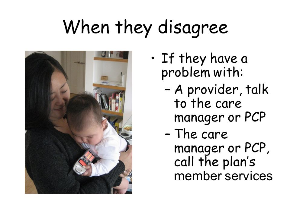 When they disagree If they have a problem with: –A provider, talk to the care manager or PCP –The care manager or PCP, call the plans member services