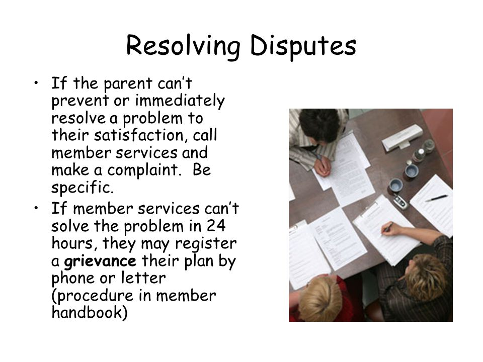 Resolving Disputes If the parent cant prevent or immediately resolve a problem to their satisfaction, call member services and make a complaint.