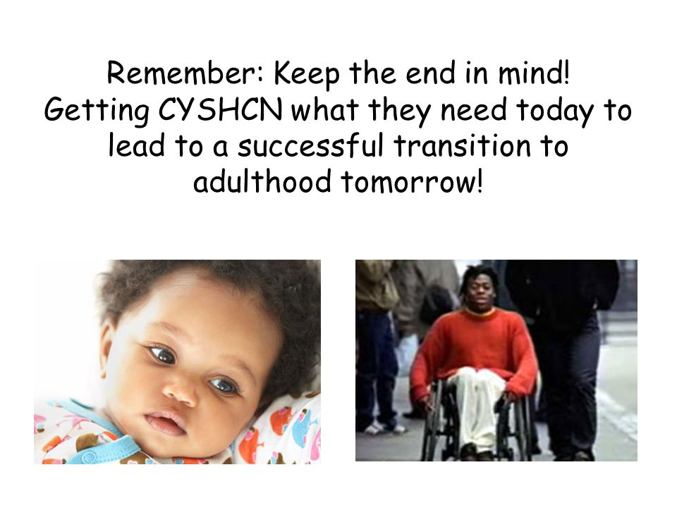 Remember: Keep the end in mind! Getting CYSHCN what they need today to lead to a successful transition to adulthood tomorrow!
