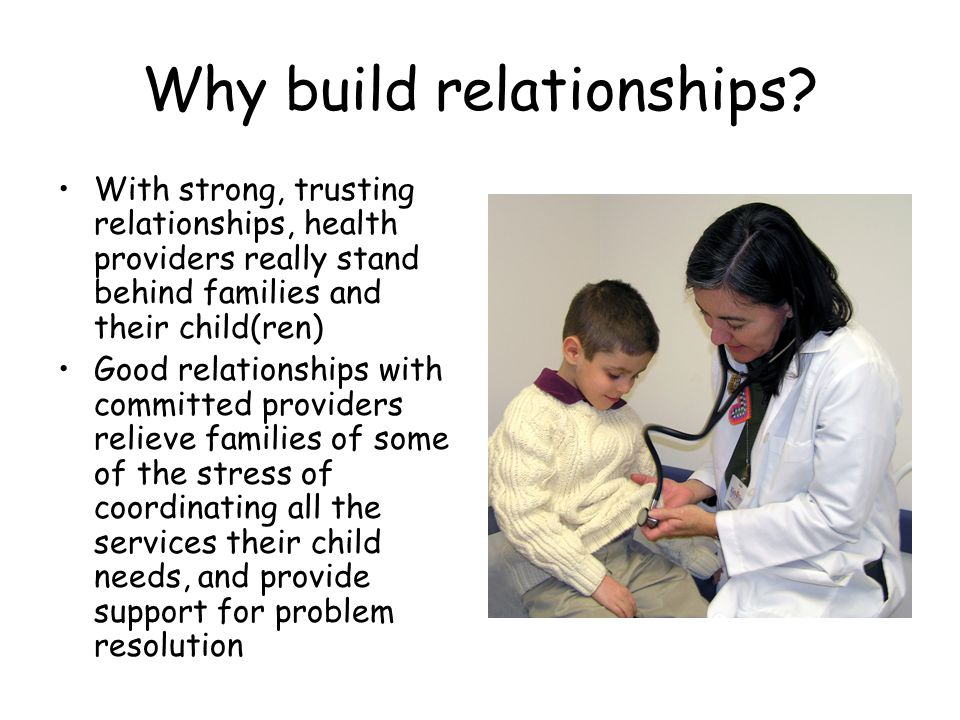 Why build relationships? With strong, trusting relationships, health providers really stand behind families and their child(ren) Good relationships wi