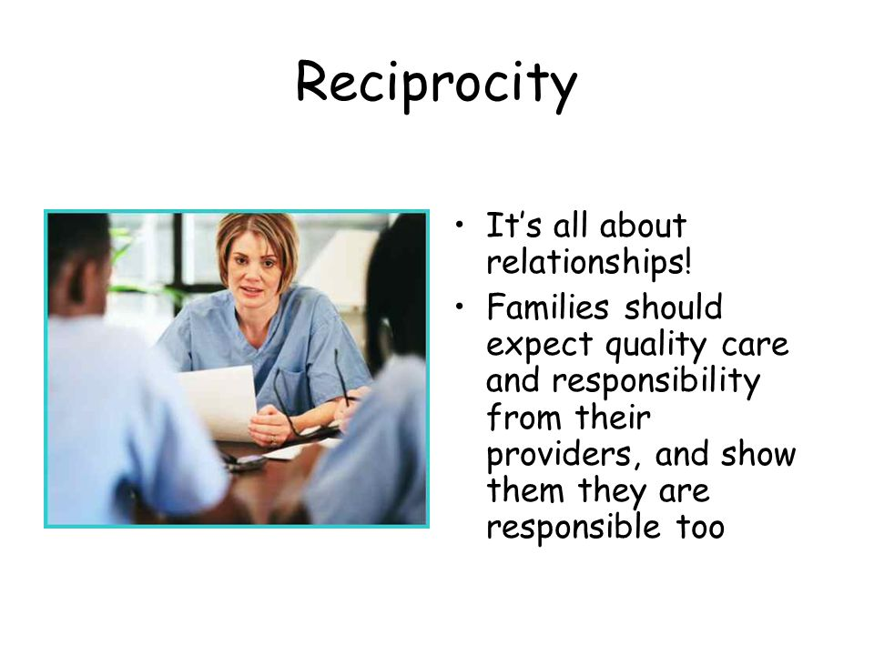 Reciprocity Its all about relationships! Families should expect quality care and responsibility from their providers, and show them they are responsib
