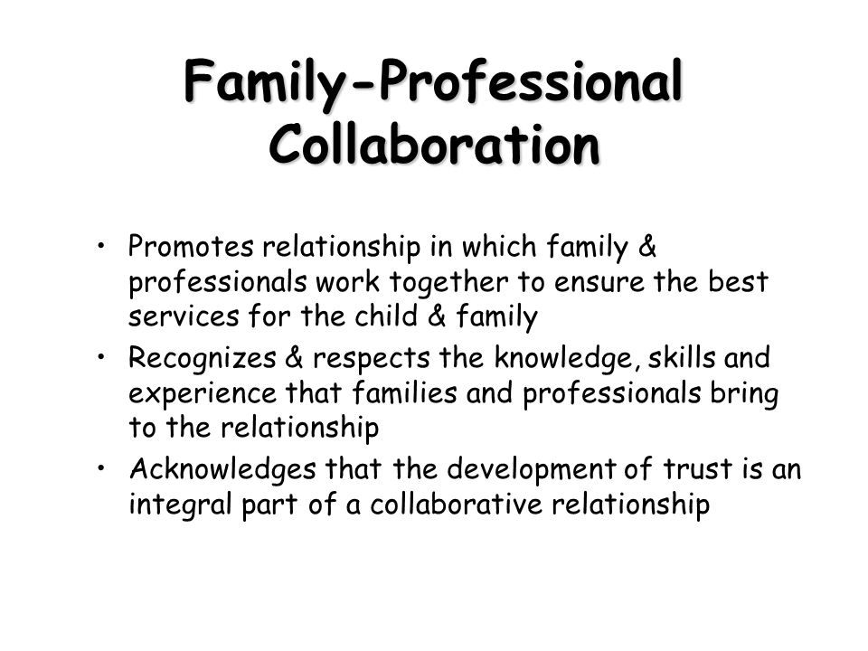 Family-Professional Collaboration Promotes relationship in which family & professionals work together to ensure the best services for the child & fami