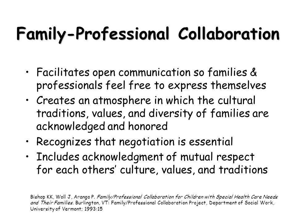 Family-Professional Collaboration Facilitates open communication so families & professionals feel free to express themselves Creates an atmosphere in which the cultural traditions, values, and diversity of families are acknowledged and honored Recognizes that negotiation is essential Includes acknowledgment of mutual respect for each others culture, values, and traditions Bishop KK, Woll J, Arango P.