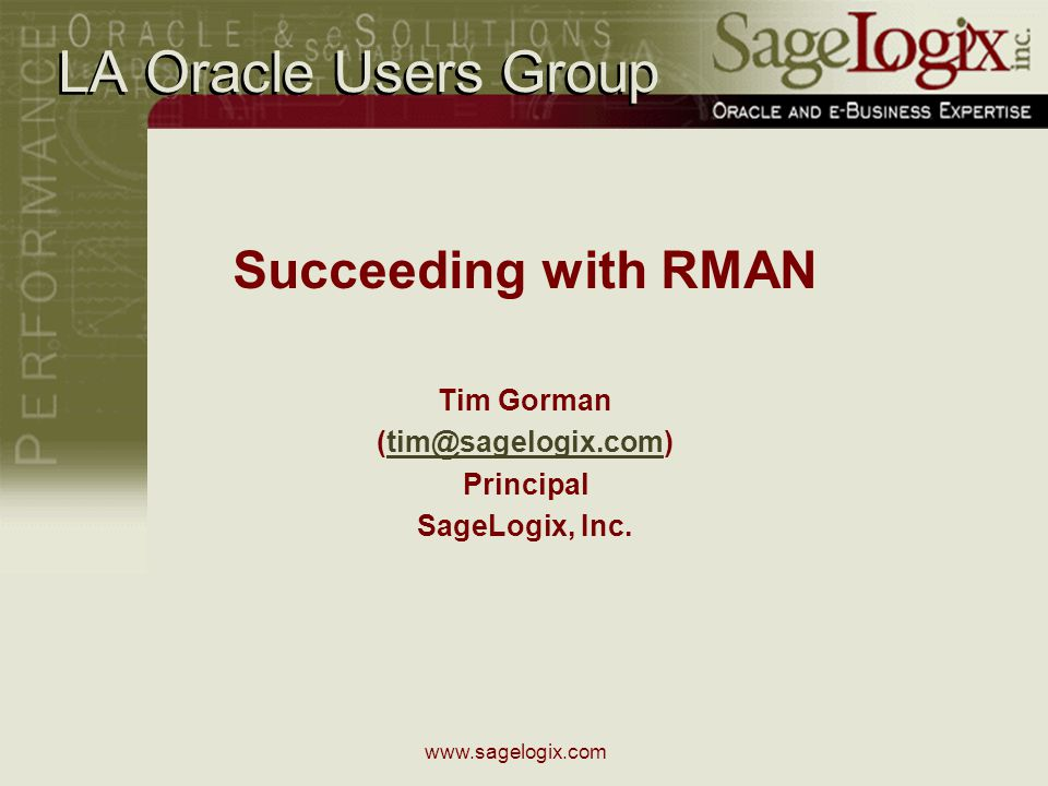 www.sagelogix.com LA Oracle Users Group Succeeding with RMAN Tim Gorman (tim@sagelogix.com)tim@sagelogix.com Principal SageLogix, Inc.