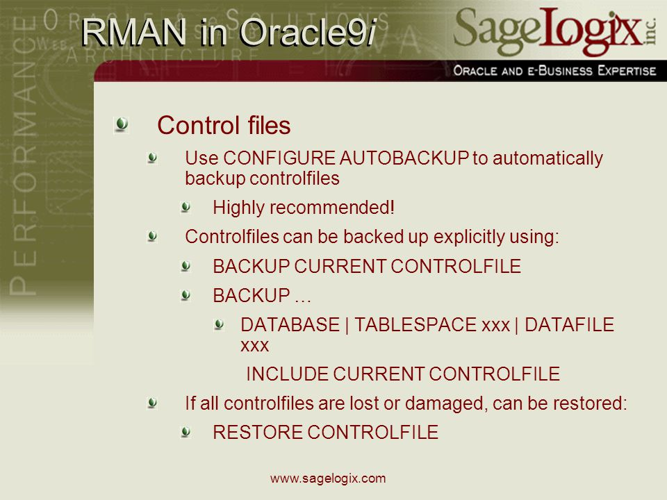 www.sagelogix.com RMAN in Oracle9i Control files Use CONFIGURE AUTOBACKUP to automatically backup controlfiles Highly recommended.