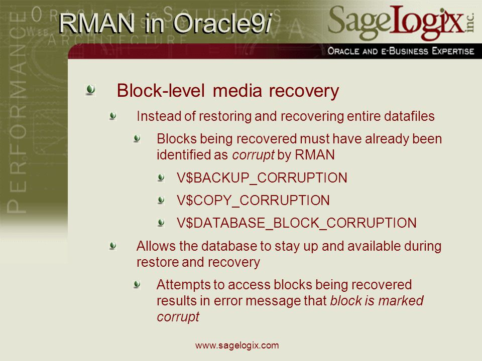 www.sagelogix.com RMAN in Oracle9i Block-level media recovery Instead of restoring and recovering entire datafiles Blocks being recovered must have already been identified as corrupt by RMAN V$BACKUP_CORRUPTION V$COPY_CORRUPTION V$DATABASE_BLOCK_CORRUPTION Allows the database to stay up and available during restore and recovery Attempts to access blocks being recovered results in error message that block is marked corrupt