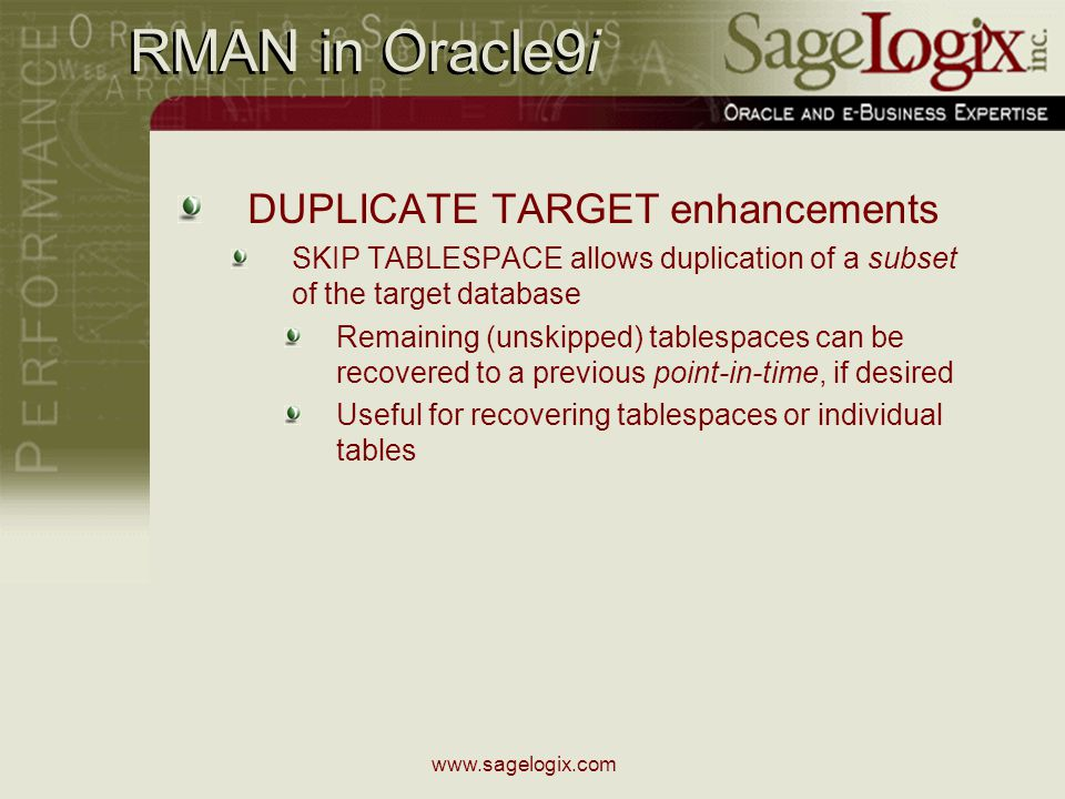 www.sagelogix.com RMAN in Oracle9i DUPLICATE TARGET enhancements SKIP TABLESPACE allows duplication of a subset of the target database Remaining (unskipped) tablespaces can be recovered to a previous point-in-time, if desired Useful for recovering tablespaces or individual tables