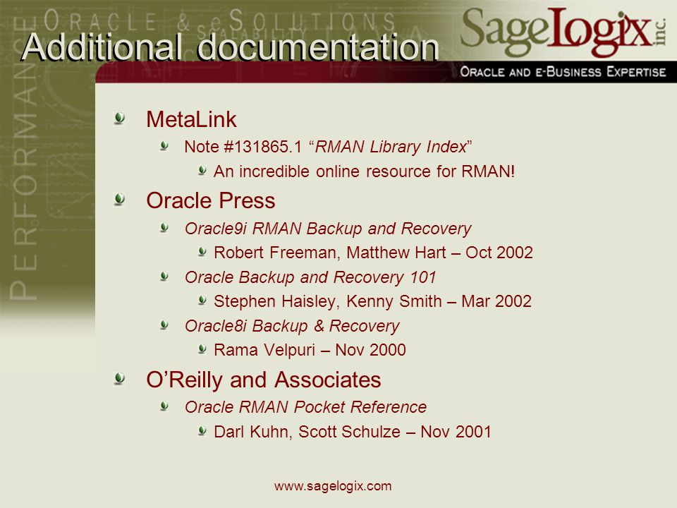 www.sagelogix.com Additional documentation MetaLink Note #131865.1 RMAN Library Index An incredible online resource for RMAN.