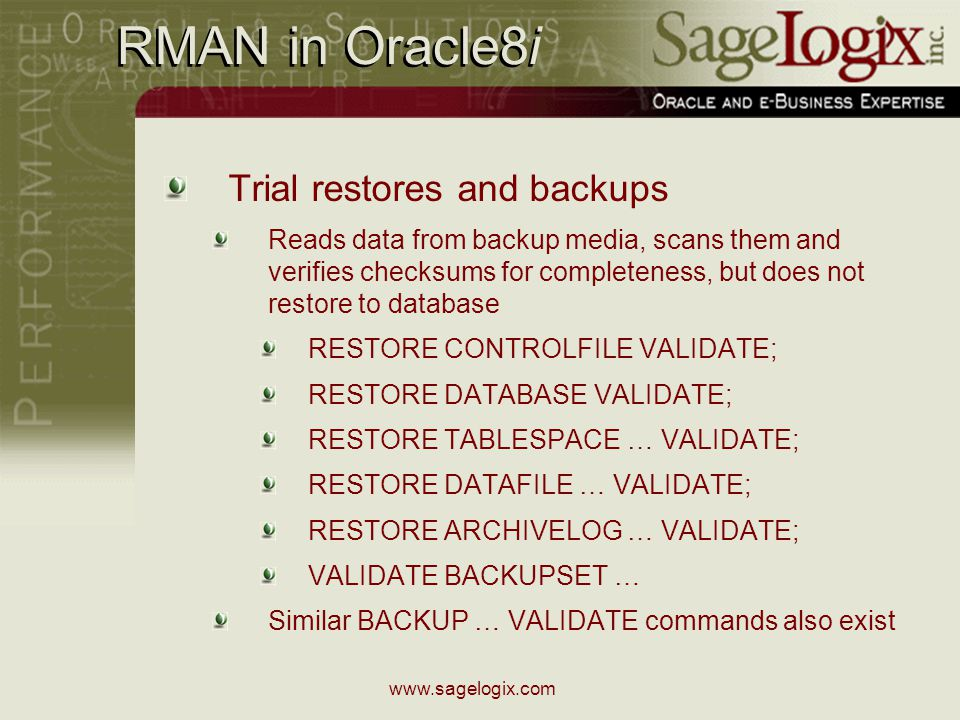 www.sagelogix.com RMAN in Oracle8i Trial restores and backups Reads data from backup media, scans them and verifies checksums for completeness, but does not restore to database RESTORE CONTROLFILE VALIDATE; RESTORE DATABASE VALIDATE; RESTORE TABLESPACE … VALIDATE; RESTORE DATAFILE … VALIDATE; RESTORE ARCHIVELOG … VALIDATE; VALIDATE BACKUPSET … Similar BACKUP … VALIDATE commands also exist