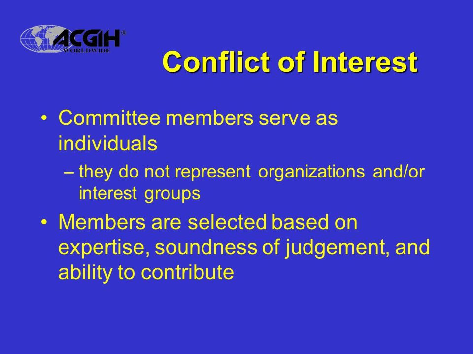 Conflict of Interest Committee members serve as individuals –they do not represent organizations and/or interest groups Members are selected based on expertise, soundness of judgement, and ability to contribute