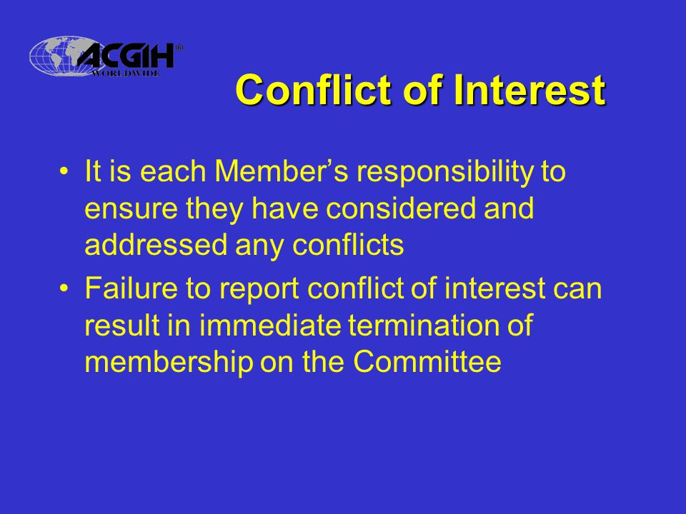 Conflict of Interest It is each Members responsibility to ensure they have considered and addressed any conflicts Failure to report conflict of interest can result in immediate termination of membership on the Committee