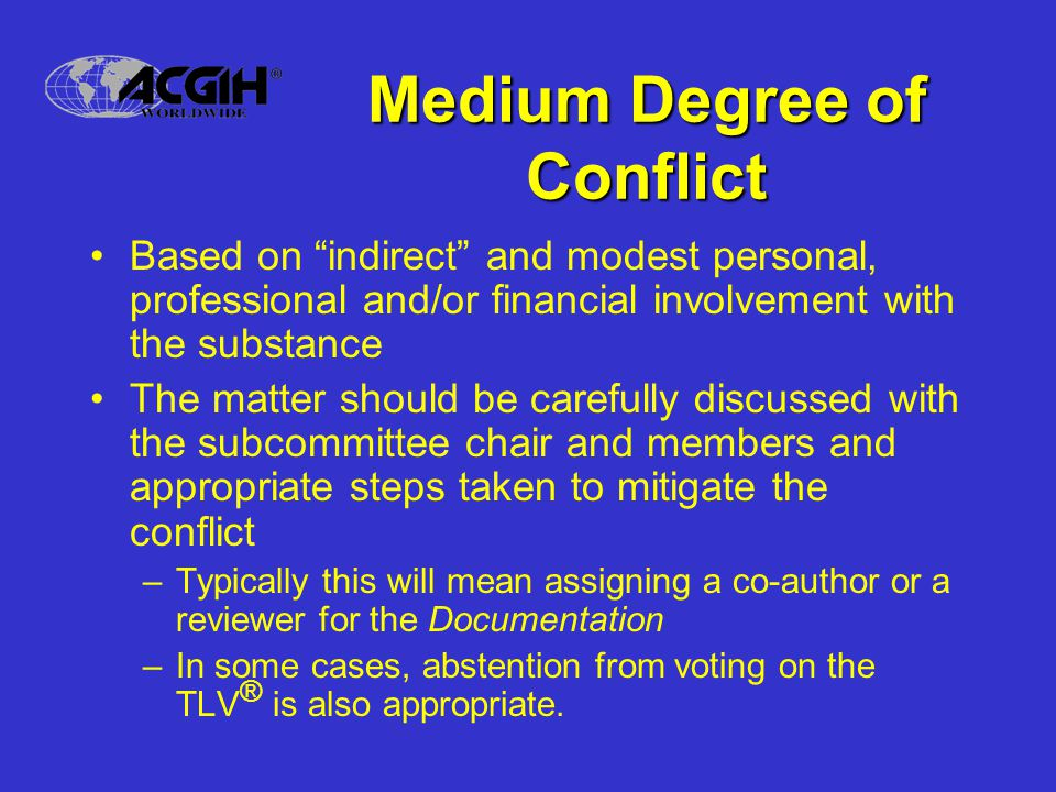 Medium Degree of Conflict Based on indirect and modest personal, professional and/or financial involvement with the substance The matter should be carefully discussed with the subcommittee chair and members and appropriate steps taken to mitigate the conflict –Typically this will mean assigning a co-author or a reviewer for the Documentation –In some cases, abstention from voting on the TLV ® is also appropriate.