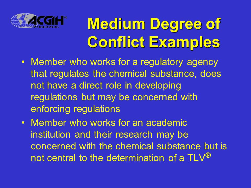 Medium Degree of Conflict Examples Member who works for a regulatory agency that regulates the chemical substance, does not have a direct role in developing regulations but may be concerned with enforcing regulations Member who works for an academic institution and their research may be concerned with the chemical substance but is not central to the determination of a TLV ®
