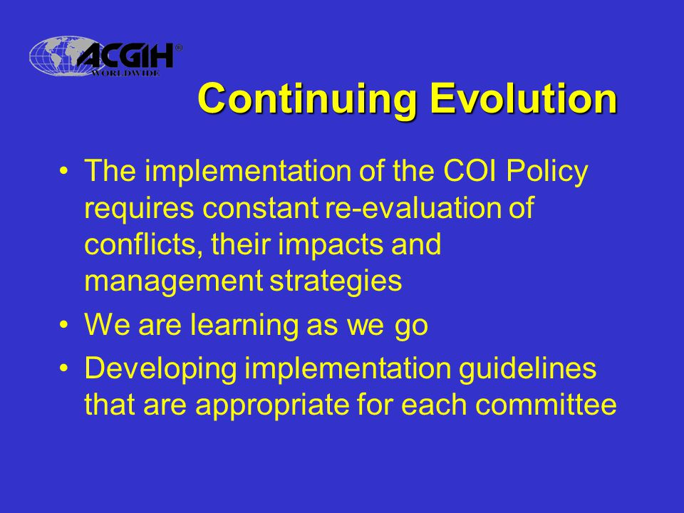 Continuing Evolution The implementation of the COI Policy requires constant re-evaluation of conflicts, their impacts and management strategies We are learning as we go Developing implementation guidelines that are appropriate for each committee